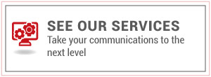 See Our Services | Take your communications to the next level