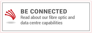 Be Connected | Read about our fibre optic and data centre capabilities